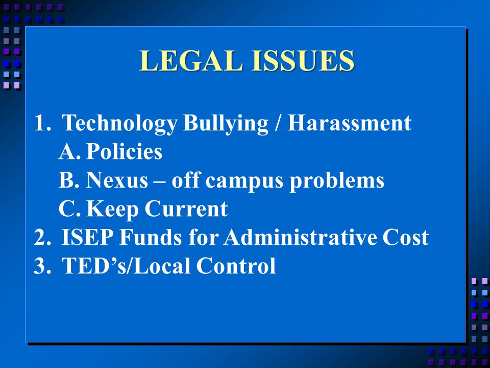 LEGAL ISSUES 1.Technology Bullying / Harassment A.Policies B.Nexus – off campus problems C.Keep Current 2.ISEP Funds for Administrative Cost 3.TED's/Local Control