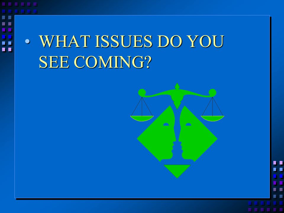 WHAT ISSUES DO YOU SEE COMING?WHAT ISSUES DO YOU SEE COMING?