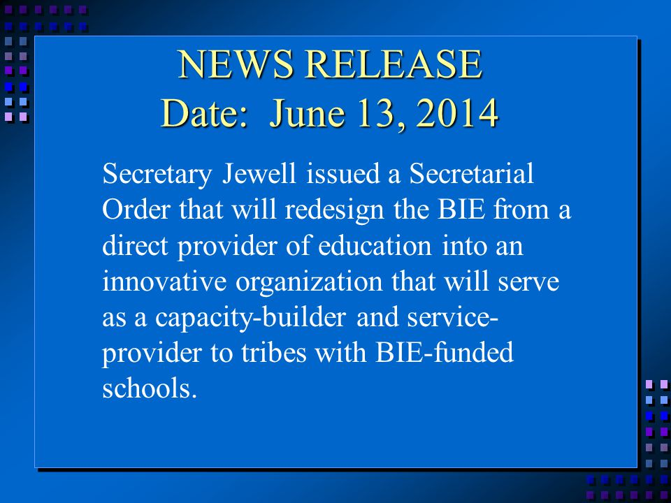 NEWS RELEASE Date: June 13, 2014 Secretary Jewell issued a Secretarial Order that will redesign the BIE from a direct provider of education into an innovative organization that will serve as a capacity-builder and service- provider to tribes with BIE-funded schools.