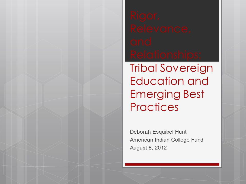 Rigor, Relevance, and Relationships: Tribal Sovereign Education and Emerging Best Practices Deborah Esquibel Hunt American Indian College Fund August 8, 2012