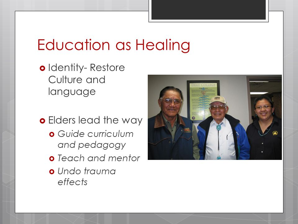 Education as Healing  Identity- Restore Culture and language  Elders lead the way  Guide curriculum and pedagogy  Teach and mentor  Undo trauma effects