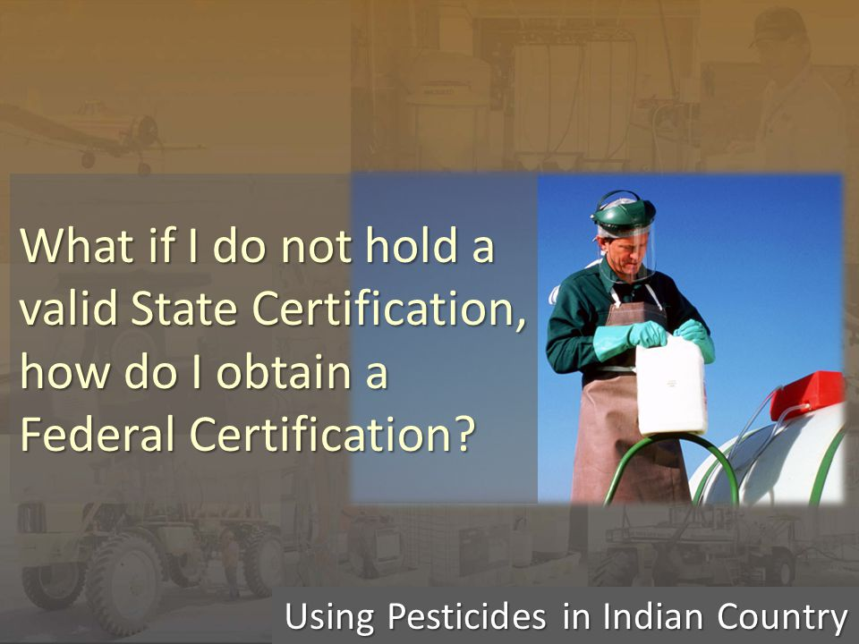 Using Pesticides in Indian Country What if I do not hold a valid State Certification, how do I obtain a Federal Certification?