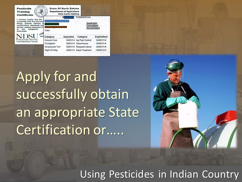 Using Pesticides in Indian Country Apply for and successfully obtain an appropriate State Certification or…..