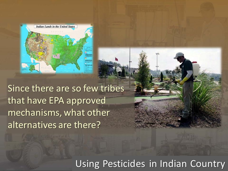 Using Pesticides in Indian Country Since there are so few tribes that have EPA approved mechanisms, what other alternatives are there?