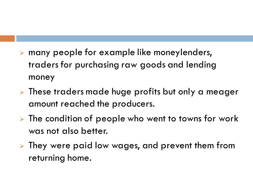  many people for example like moneylenders, traders for purchasing raw goods and lending money  These traders made huge profits but only a meager am