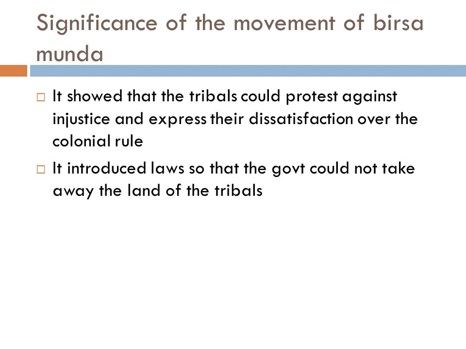Significance of the movement of birsa munda  It showed that the tribals could protest against injustice and express their dissatisfaction over the co