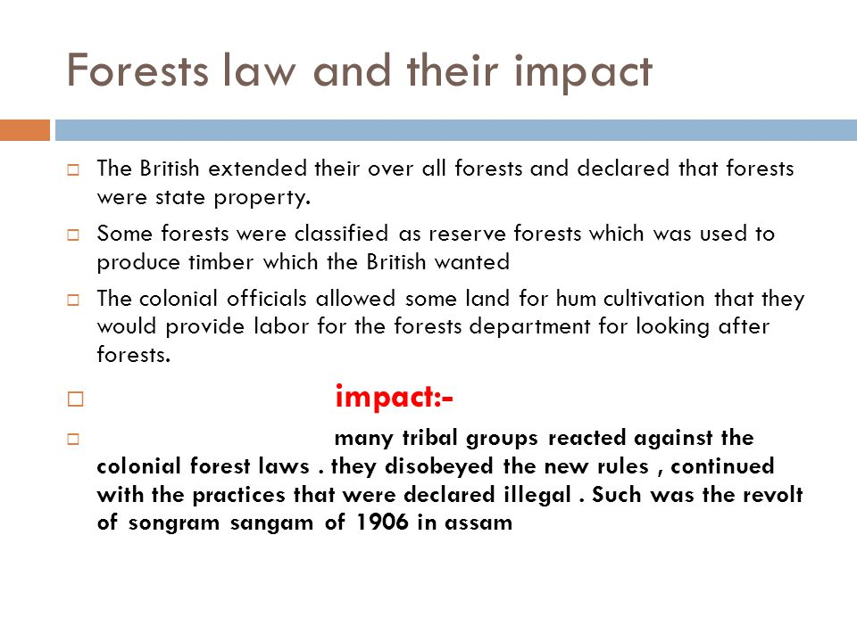 Forests law and their impact  The British extended their over all forests and declared that forests were state property.  Some forests were classifi