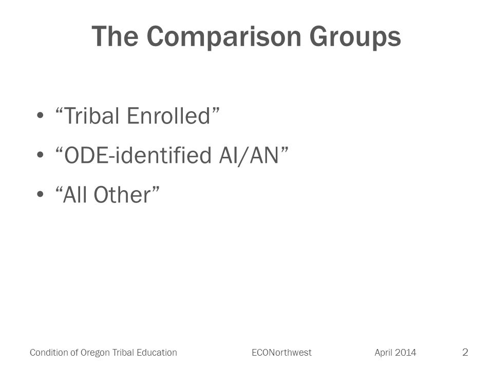2 Condition of Oregon Tribal EducationECONorthwest April 2014 The Comparison Groups Tribal Enrolled ODE-identified AI/AN All Other
