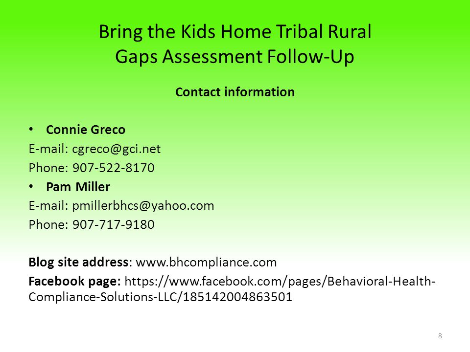 Bring the Kids Home Tribal Rural Gaps Assessment Follow-Up Contact information Connie Greco E-mail: cgreco@gci.net Phone: 907-522-8170 Pam Miller E-mail: pmillerbhcs@yahoo.com Phone: 907-717-9180 Blog site address: www.bhcompliance.com Facebook page: https://www.facebook.com/pages/Behavioral-Health- Compliance-Solutions-LLC/185142004863501 8