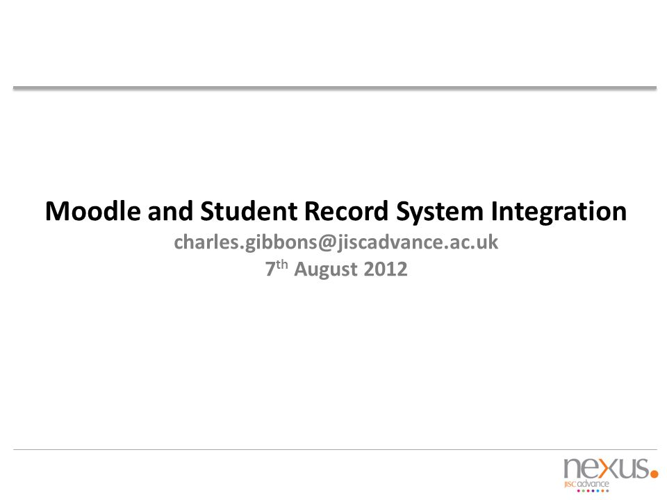Moodle and Student Record System Integration charles.gibbons@jiscadvance.ac.uk 7 th August 2012