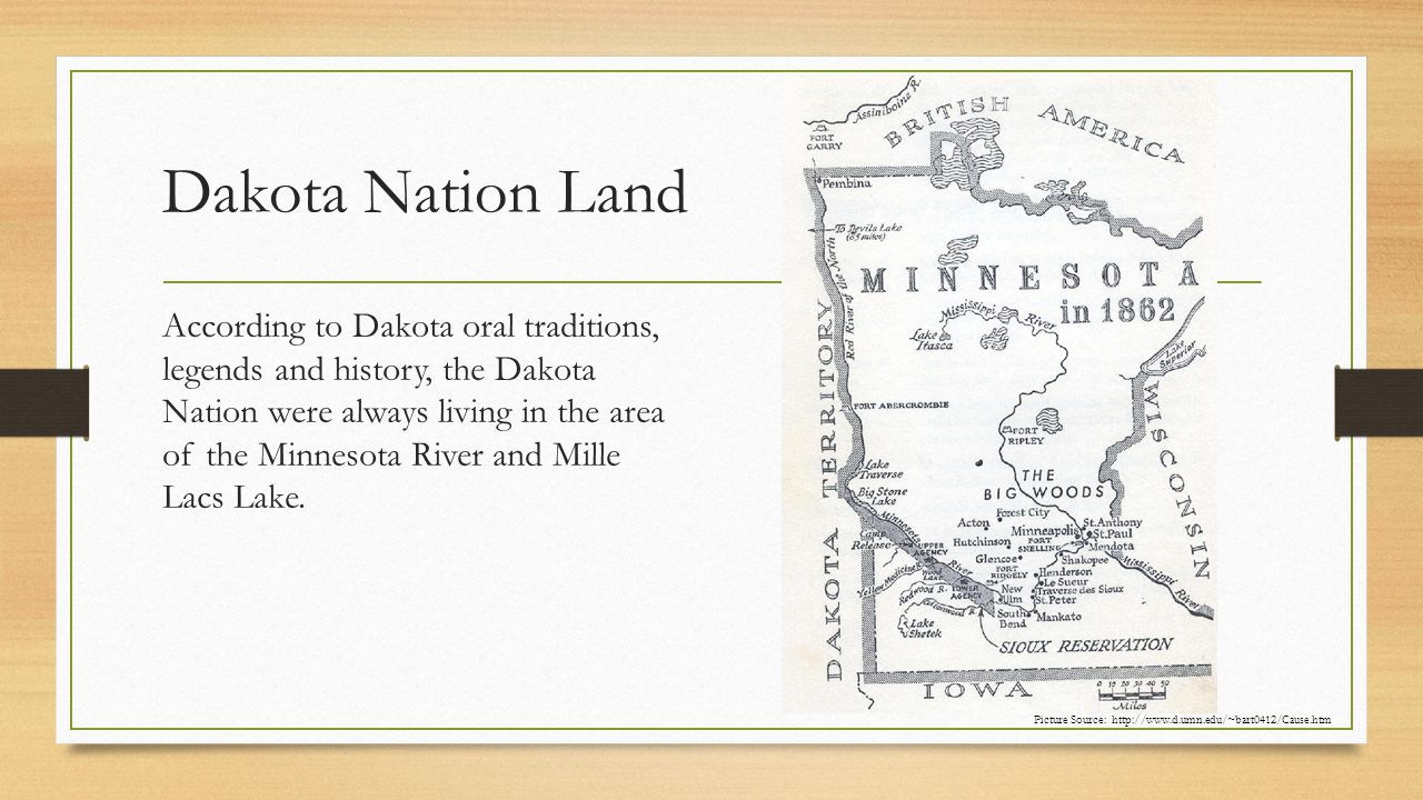 Dakota Nation Land According to Dakota oral traditions, legends and history, the Dakota Nation were always living in the area of the Minnesota River and Mille Lacs Lake.