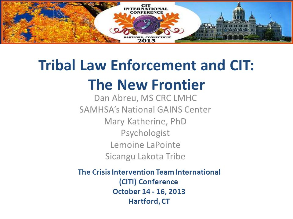 The Crisis Intervention Team International (CITI) Conference October 14 - 16, 2013 Hartford, CT Tribal Law Enforcement and CIT: The New Frontier Dan Abreu, MS CRC LMHC SAMHSA's National GAINS Center Mary Katherine, PhD Psychologist Lemoine LaPointe Sicangu Lakota Tribe