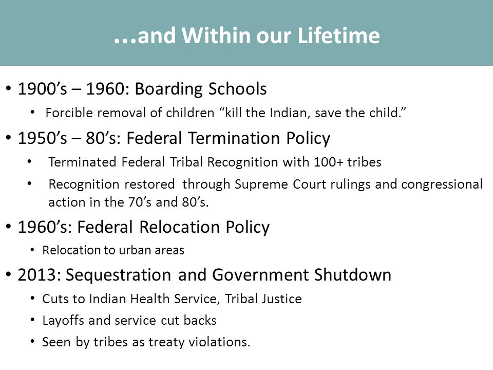 "... and Within our Lifetime 1900's – 1960: Boarding Schools Forcible removal of children ""kill the Indian, save the child."" 1950's – 80's: Federal Ter"