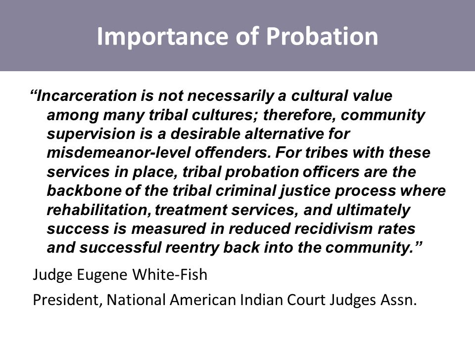 Incarceration is not necessarily a cultural value among many tribal cultures; therefore, community supervision is a desirable alternative for misdemeanor-level offenders.