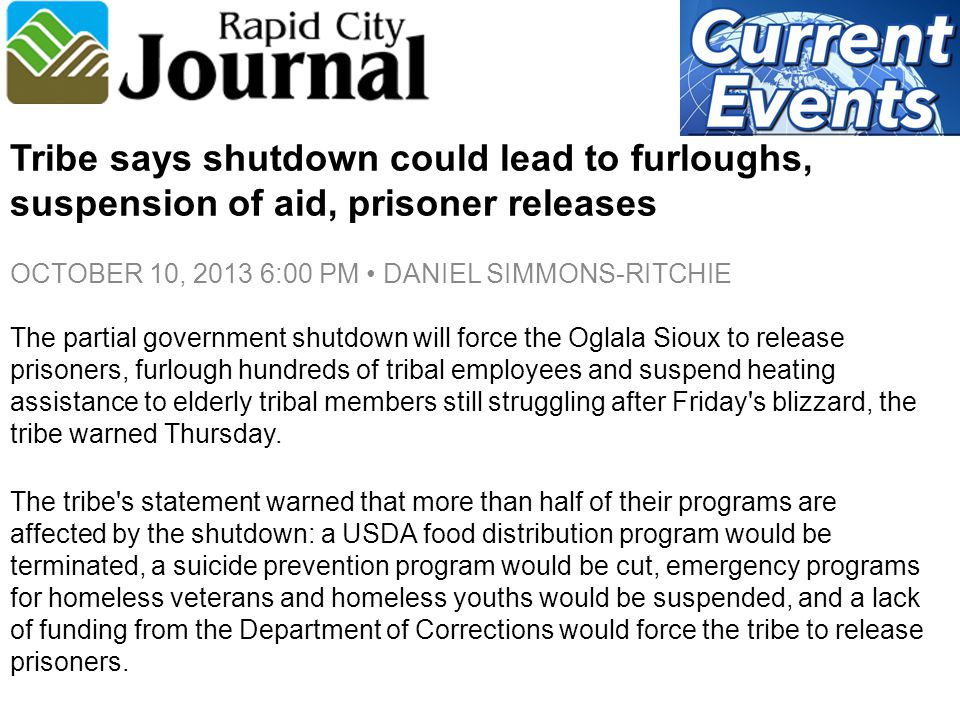 Tribe says shutdown could lead to furloughs, suspension of aid, prisoner releases OCTOBER 10, 2013 6:00 PM DANIEL SIMMONS-RITCHIE The partial government shutdown will force the Oglala Sioux to release prisoners, furlough hundreds of tribal employees and suspend heating assistance to elderly tribal members still struggling after Friday s blizzard, the tribe warned Thursday.