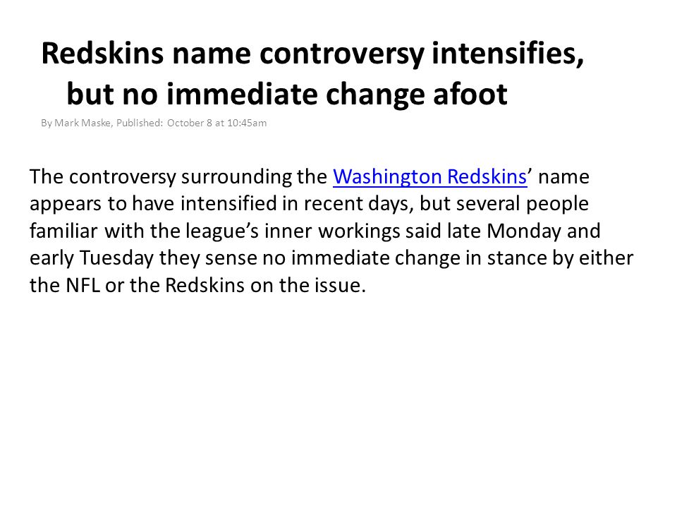Redskins name controversy intensifies, but no immediate change afoot By Mark Maske, Published: October 8 at 10:45am The controversy surrounding the Washington Redskins' name appears to have intensified in recent days, but several people familiar with the league's inner workings said late Monday and early Tuesday they sense no immediate change in stance by either the NFL or the Redskins on the issue.Washington Redskins