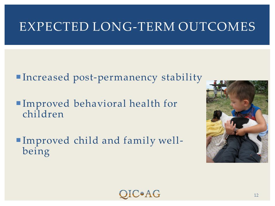  Increased post-permanency stability  Improved behavioral health for children  Improved child and family well- being 12 EXPECTED LONG-TERM OUTCOMES