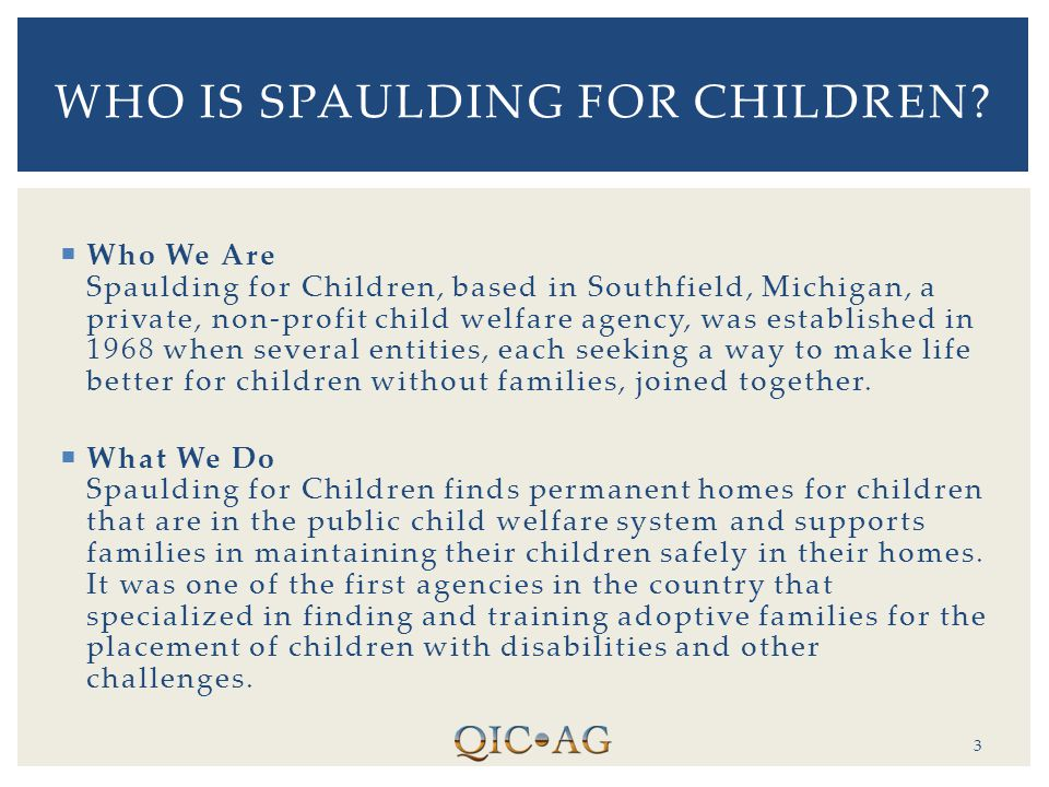  Who We Are Spaulding for Children, based in Southfield, Michigan, a private, non-profit child welfare agency, was established in 1968 when several entities, each seeking a way to make life better for children without families, joined together.