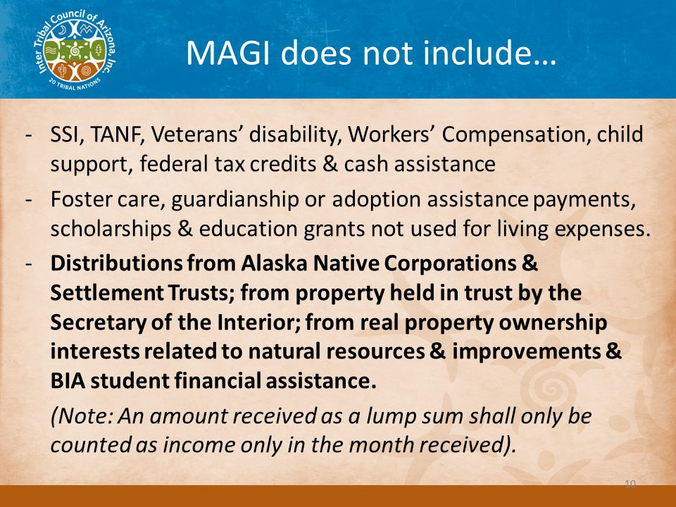 MAGI does not include… -SSI, TANF, Veterans' disability, Workers' Compensation, child support, federal tax credits & cash assistance -Foster care, guardianship or adoption assistance payments, scholarships & education grants not used for living expenses.
