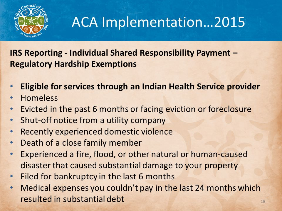 ACA Implementation…2015 IRS Reporting - Individual Shared Responsibility Payment – Regulatory Hardship Exemptions Eligible for services through an Indian Health Service provider Homeless Evicted in the past 6 months or facing eviction or foreclosure Shut-off notice from a utility company Recently experienced domestic violence Death of a close family member Experienced a fire, flood, or other natural or human-caused disaster that caused substantial damage to your property Filed for bankruptcy in the last 6 months Medical expenses you couldn't pay in the last 24 months which resulted in substantial debt 18