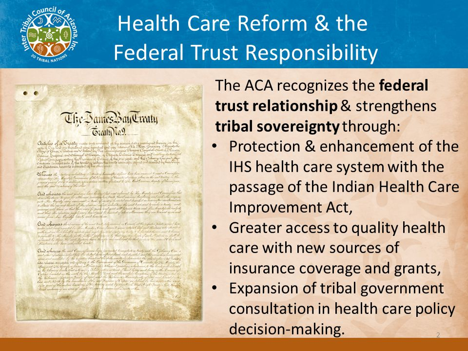 Health Care Reform & the Federal Trust Responsibility The ACA recognizes the federal trust relationship & strengthens tribal sovereignty through: Protection & enhancement of the IHS health care system with the passage of the Indian Health Care Improvement Act, Greater access to quality health care with new sources of insurance coverage and grants, Expansion of tribal government consultation in health care policy decision-making.