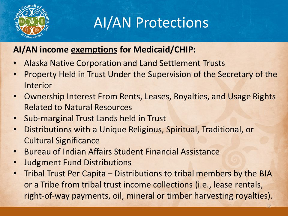 AI/AN Protections AI/AN income exemptions for Medicaid/CHIP: Alaska Native Corporation and Land Settlement Trusts Property Held in Trust Under the Supervision of the Secretary of the Interior Ownership Interest From Rents, Leases, Royalties, and Usage Rights Related to Natural Resources Sub-marginal Trust Lands held in Trust Distributions with a Unique Religious, Spiritual, Traditional, or Cultural Significance Bureau of Indian Affairs Student Financial Assistance Judgment Fund Distributions Tribal Trust Per Capita – Distributions to tribal members by the BIA or a Tribe from tribal trust income collections (i.e., lease rentals, right-of-way payments, oil, mineral or timber harvesting royalties).