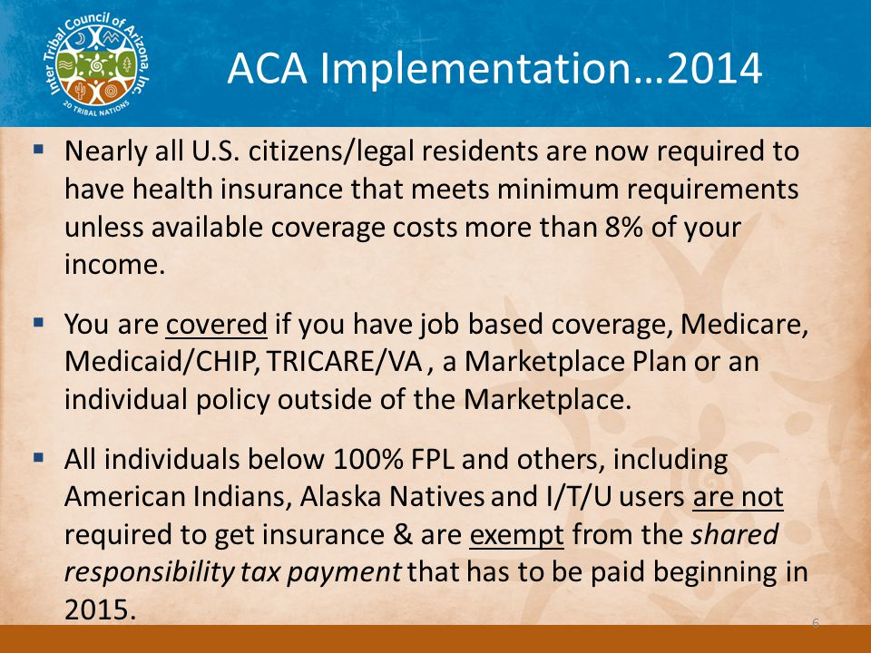ACA Implementation…2015 IRS Reporting – Individual Shared Responsibility Payment – Statutory Exemptions You're uninsured for less than 3 months of the year The lowest-priced coverage available to you would cost more than 8% of your household income You don't have to file a tax return because your income is too low You're a member of a federally recognized tribe.