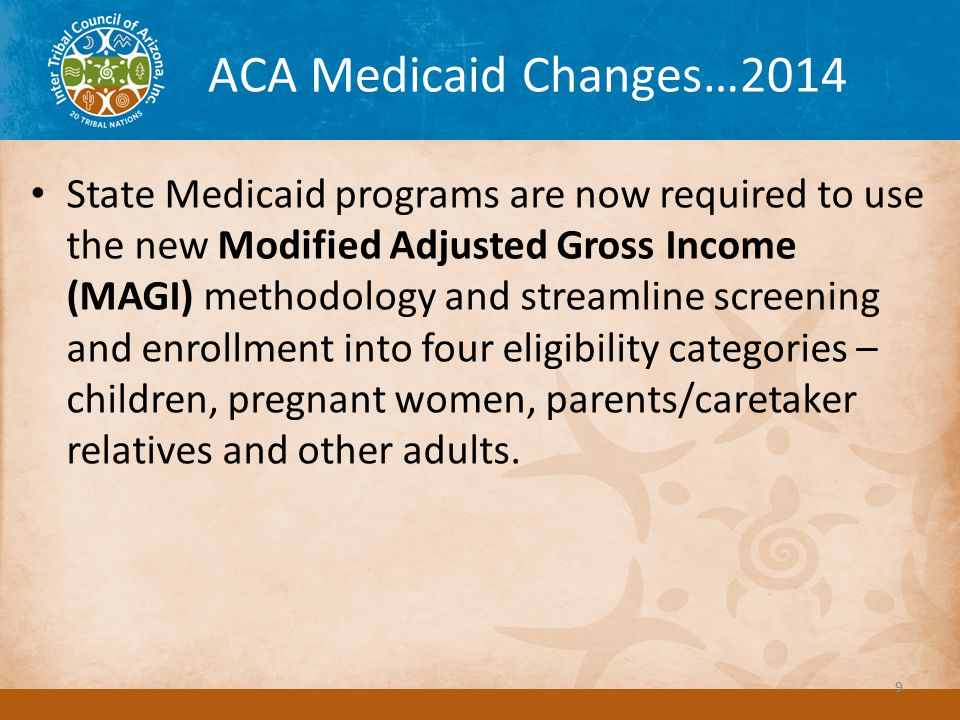 ACA Medicaid Changes…2014 State Medicaid programs are now required to use the new Modified Adjusted Gross Income (MAGI) methodology and streamline screening and enrollment into four eligibility categories – children, pregnant women, parents/caretaker relatives and other adults.
