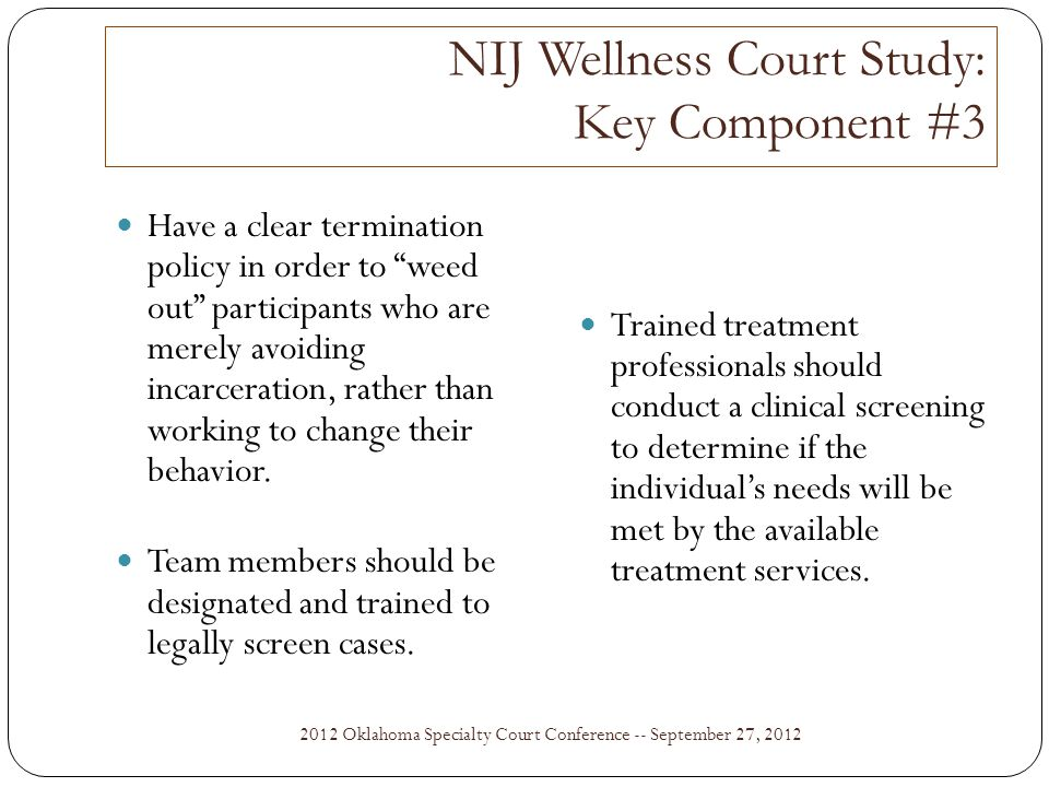 NIJ Wellness Court Study: Key Component #3 2012 Oklahoma Specialty Court Conference -- September 27, 2012 Have a clear termination policy in order to weed out participants who are merely avoiding incarceration, rather than working to change their behavior.