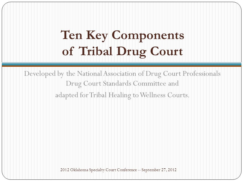 NIJ Wellness Court Study: Key Component #5 2012 Oklahoma Specialty Court Conference -- September 27, 2012 Testing should be frequent, undertaken multiple times per week during the early phases of treatment, and with reduced frequency thereafter.