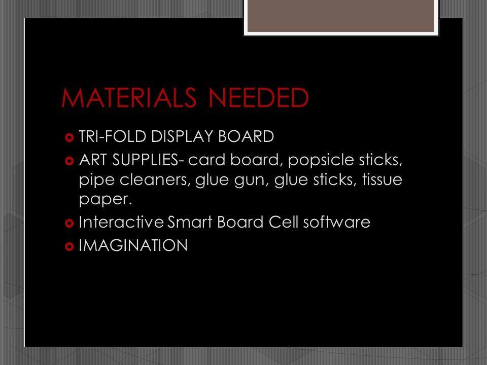 MATERIALS NEEDED  TRI-FOLD DISPLAY BOARD  ART SUPPLIES- card board, popsicle sticks, pipe cleaners, glue gun, glue sticks, tissue paper.