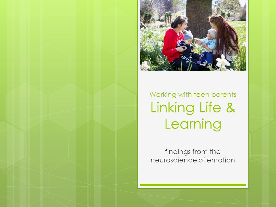 Working with teen parents Linking Life & Learning findings from the neuroscience of emotion