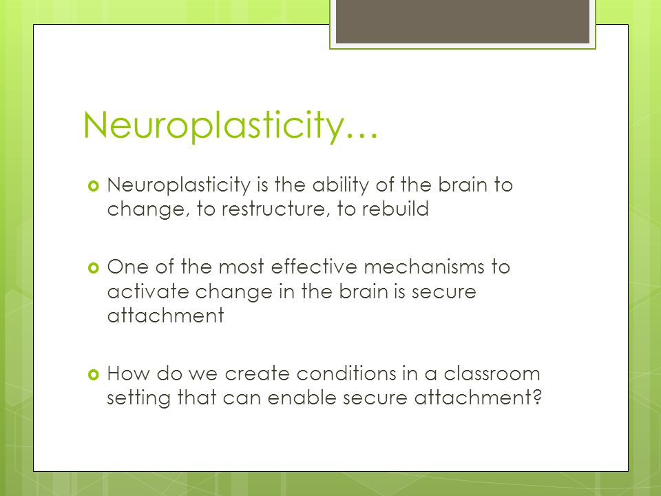 Neuroplasticity…  Neuroplasticity is the ability of the brain to change, to restructure, to rebuild  One of the most effective mechanisms to activate change in the brain is secure attachment  How do we create conditions in a classroom setting that can enable secure attachment