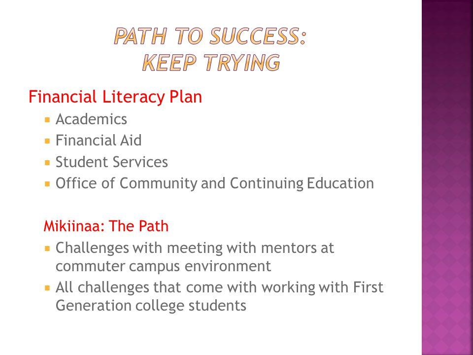 Financial Literacy Plan  Academics  Financial Aid  Student Services  Office of Community and Continuing Education Mikiinaa: The Path  Challenges with meeting with mentors at commuter campus environment  All challenges that come with working with First Generation college students