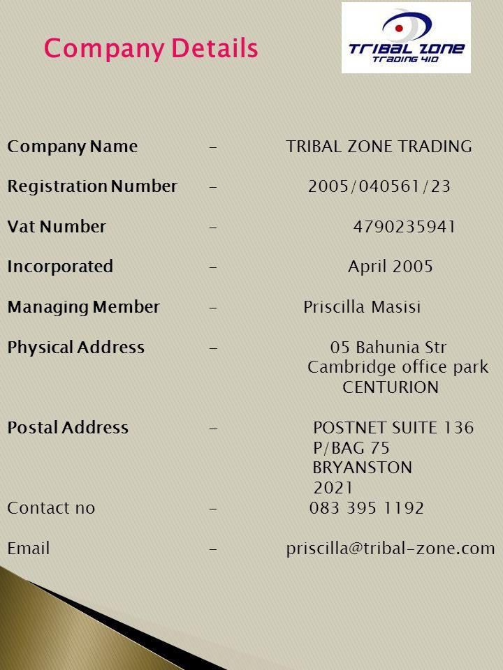 Company Details Company Name- TRIBAL ZONE TRADING Registration Number- 2005/040561/23 Vat Number- 4790235941 Incorporated- April 2005 Managing Member- Priscilla Masisi Physical Address- 05 Bahunia Str Cambridge office park CENTURION Postal Address- POSTNET SUITE 136 P/BAG 75 BRYANSTON 2021 Contact no - 083 395 1192 Email- priscilla@tribal-zone.com
