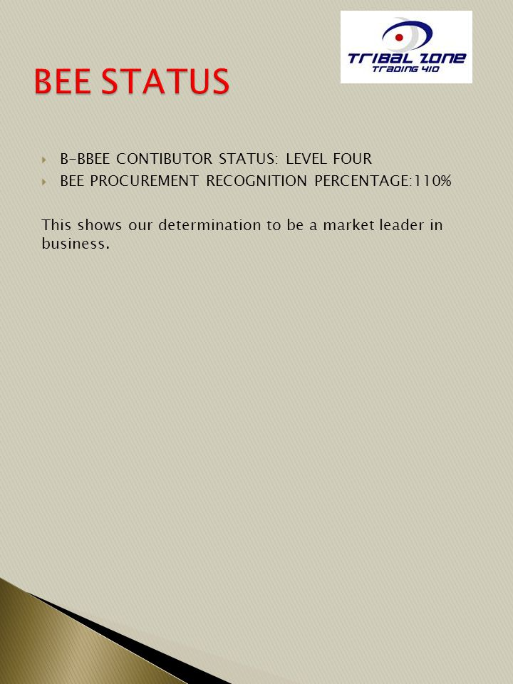  B-BBEE CONTIBUTOR STATUS: LEVEL FOUR  BEE PROCUREMENT RECOGNITION PERCENTAGE:110% This shows our determination to be a market leader in business.