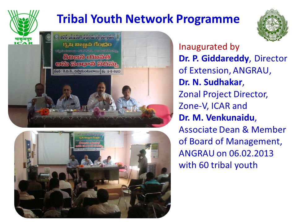 TRIBAL YOUTH NETWORK PROGRAMME Objectives: To empower the tribal youth knowledge on various farm activities To promote change agents for transfer of technology between scientists and farmers in remote areas where there is no communication and transport facilities To share the information among the tribal youth on various agriculture and allied enterprises to form a network of youth – scientists - farmer Methodology :  Fortnightly training and interaction sessions  sharing of information among participants  Exposure Visits.