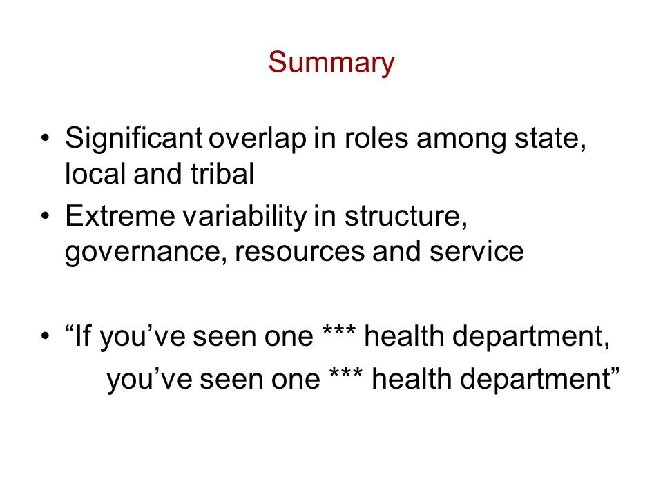 Summary Significant overlap in roles among state, local and tribal Extreme variability in structure, governance, resources and service If you've seen one *** health department, you've seen one *** health department