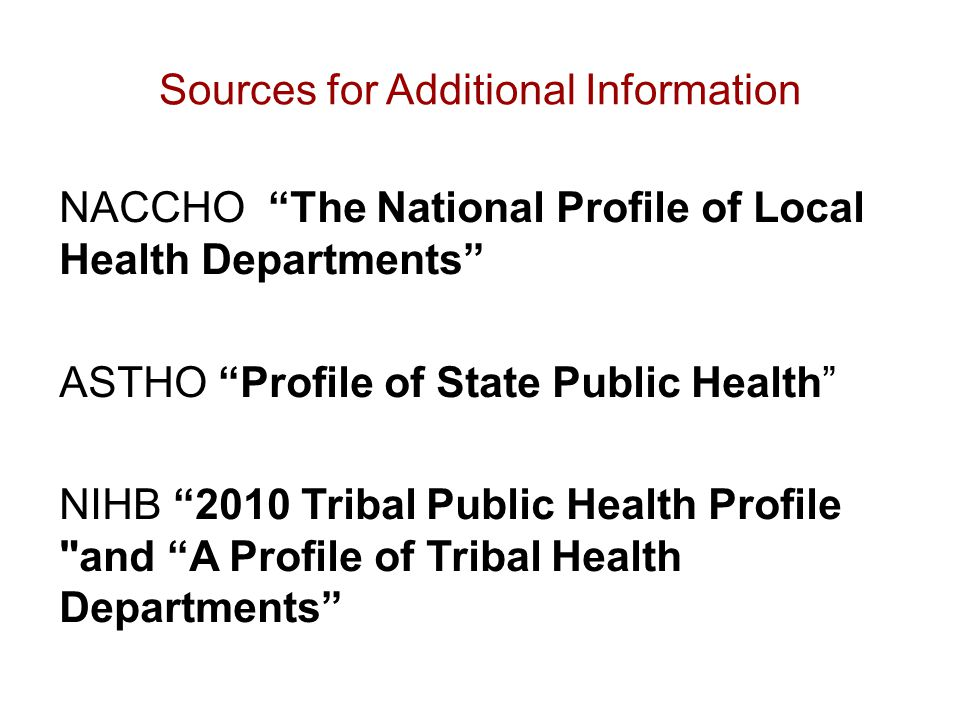Sources for Additional Information NACCHO The National Profile of Local Health Departments ASTHO Profile of State Public Health NIHB 2010 Tribal Public Health Profile and A Profile of Tribal Health Departments