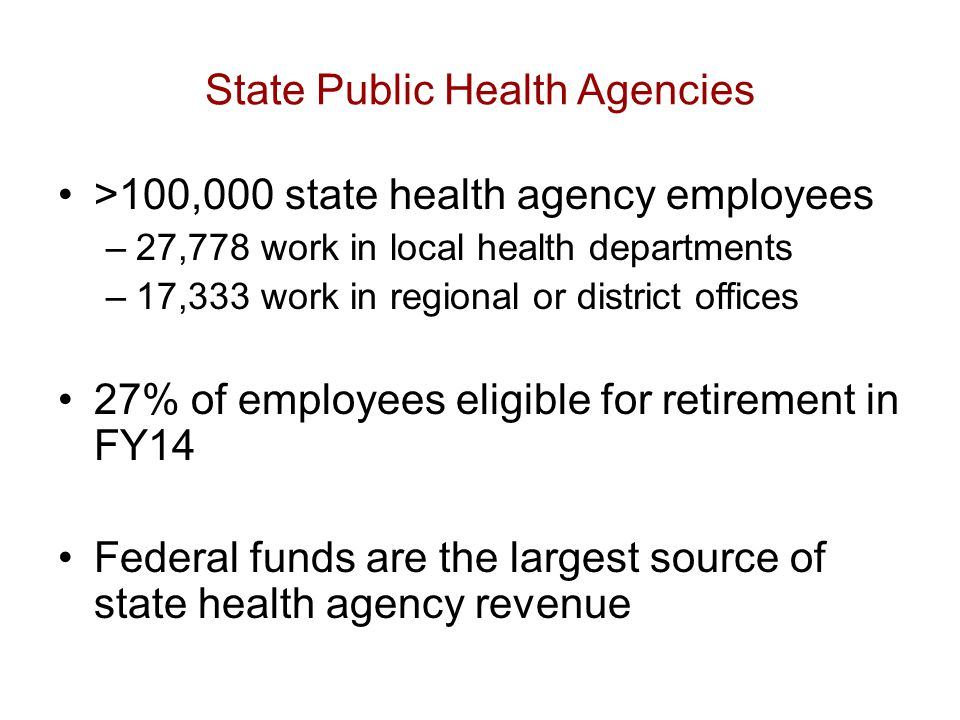State Public Health Agencies >100,000 state health agency employees –27,778 work in local health departments –17,333 work in regional or district offices 27% of employees eligible for retirement in FY14 Federal funds are the largest source of state health agency revenue