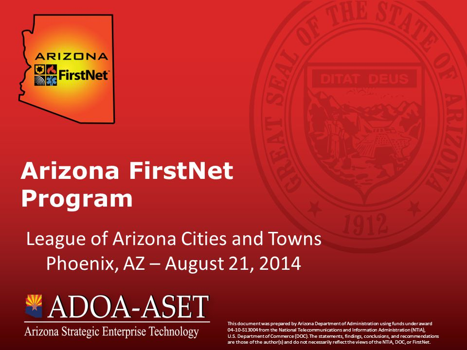 Arizona FirstNet Program League of Arizona Cities and Towns Phoenix, AZ – August 21, 2014 This document was prepared by Arizona Department of Administration using funds under award 04-10-S13004 from the National Telecommunications and Information Administration (NTIA), U.S.