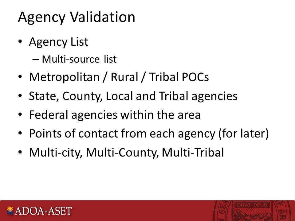 Agency Validation Agency List – Multi-source list Metropolitan / Rural / Tribal POCs State, County, Local and Tribal agencies Federal agencies within the area Points of contact from each agency (for later) Multi-city, Multi-County, Multi-Tribal