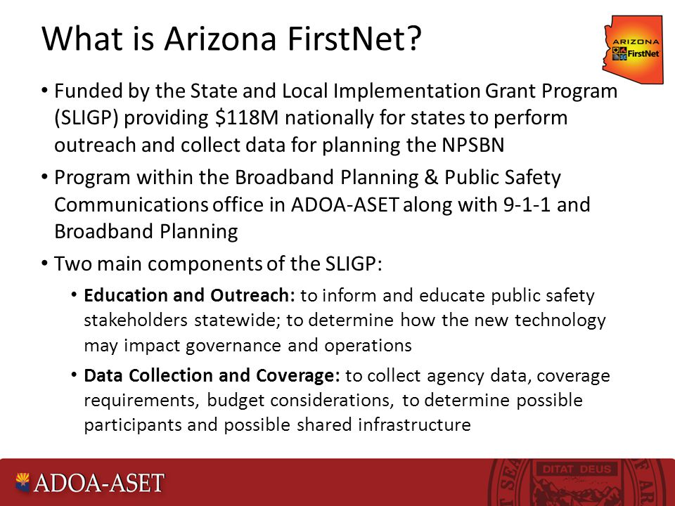 What is Arizona FirstNet? Funded by the State and Local Implementation Grant Program (SLIGP) providing $118M nationally for states to perform outreach