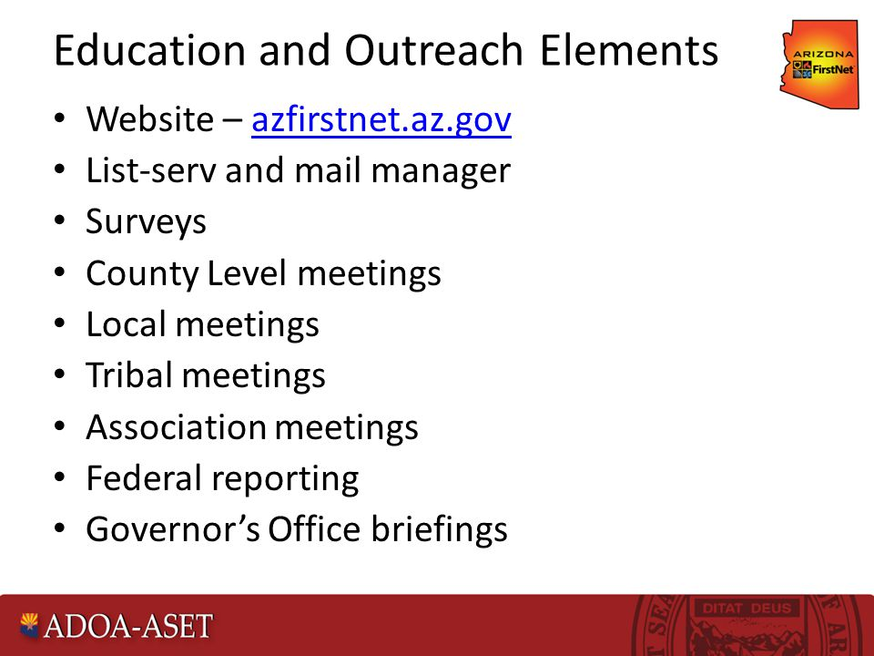 Education and Outreach Elements Website – azfirstnet.az.govazfirstnet.az.gov List-serv and mail manager Surveys County Level meetings Local meetings Tribal meetings Association meetings Federal reporting Governor's Office briefings
