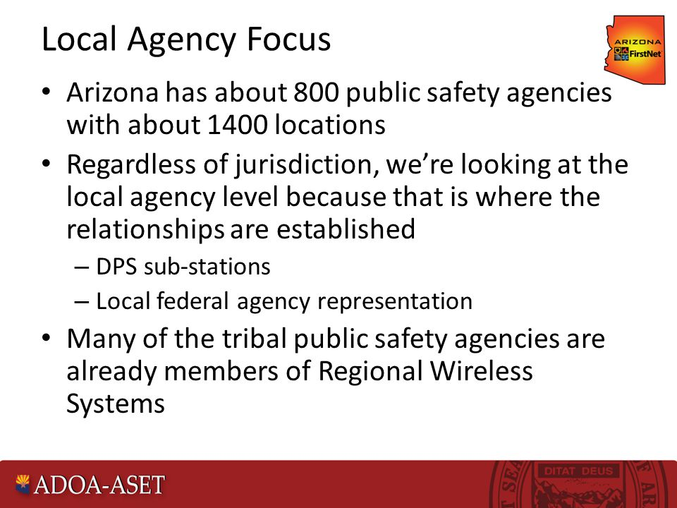 Local Agency Focus Arizona has about 800 public safety agencies with about 1400 locations Regardless of jurisdiction, we're looking at the local agency level because that is where the relationships are established – DPS sub-stations – Local federal agency representation Many of the tribal public safety agencies are already members of Regional Wireless Systems