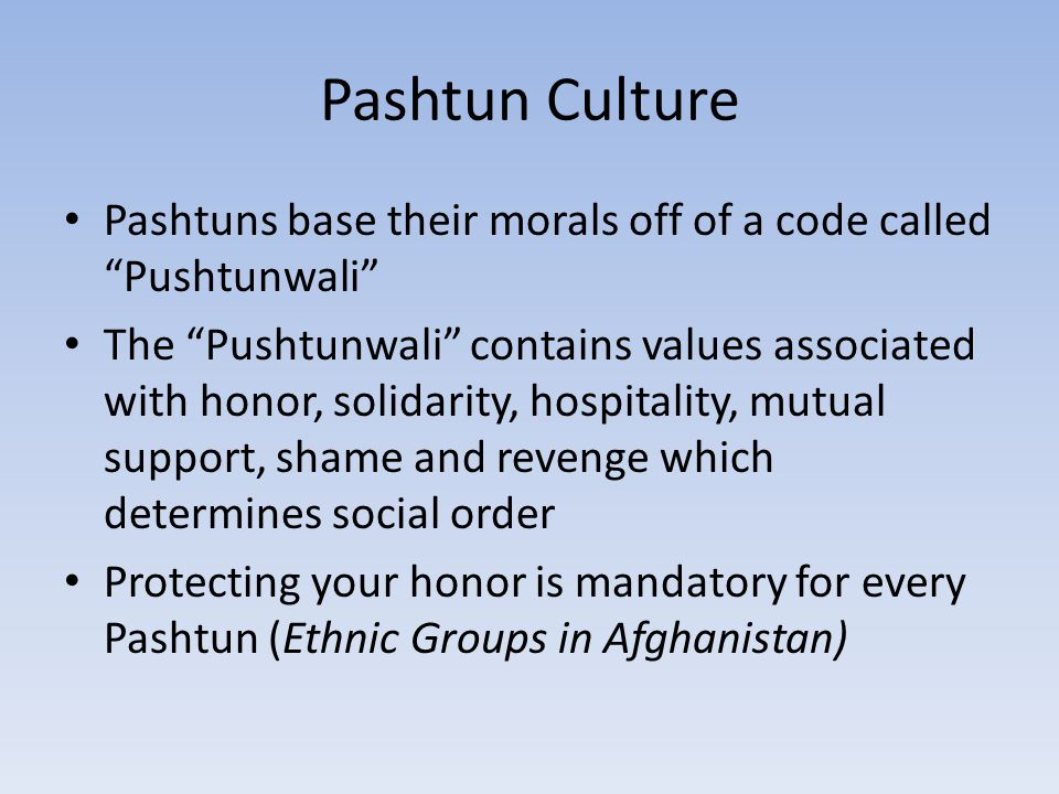"Pashtun Culture Pashtuns base their morals off of a code called ""Pushtunwali"" The ""Pushtunwali"" contains values associated with honor, solidarity, hos"