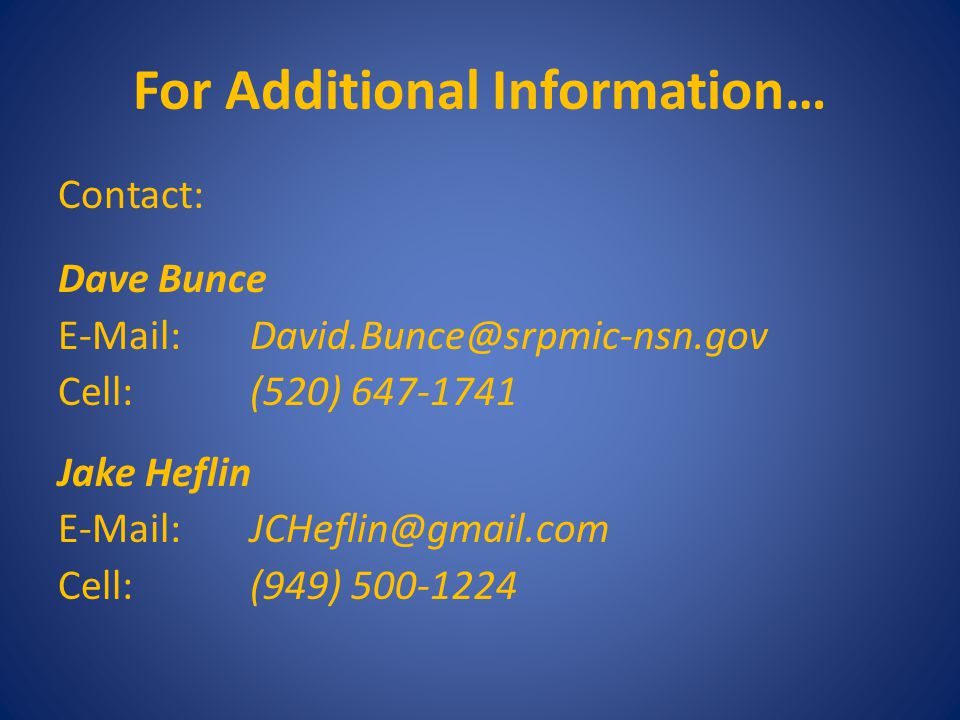 For Additional Information… Contact: Dave Bunce E-Mail:David.Bunce@srpmic-nsn.gov Cell:(520) 647-1741 Jake Heflin E-Mail:JCHeflin@gmail.com Cell:(949) 500-1224