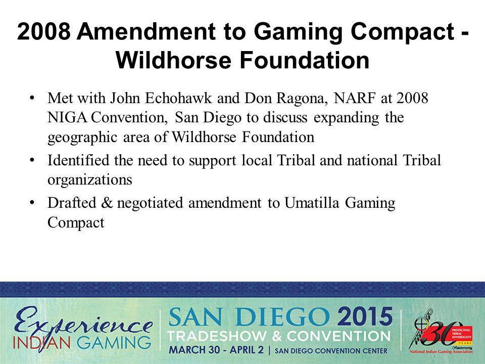 2008 Amendment to Gaming Compact - Wildhorse Foundation Met with John Echohawk and Don Ragona, NARF at 2008 NIGA Convention, San Diego to discuss expanding the geographic area of Wildhorse Foundation Identified the need to support local Tribal and national Tribal organizations Drafted & negotiated amendment to Umatilla Gaming Compact