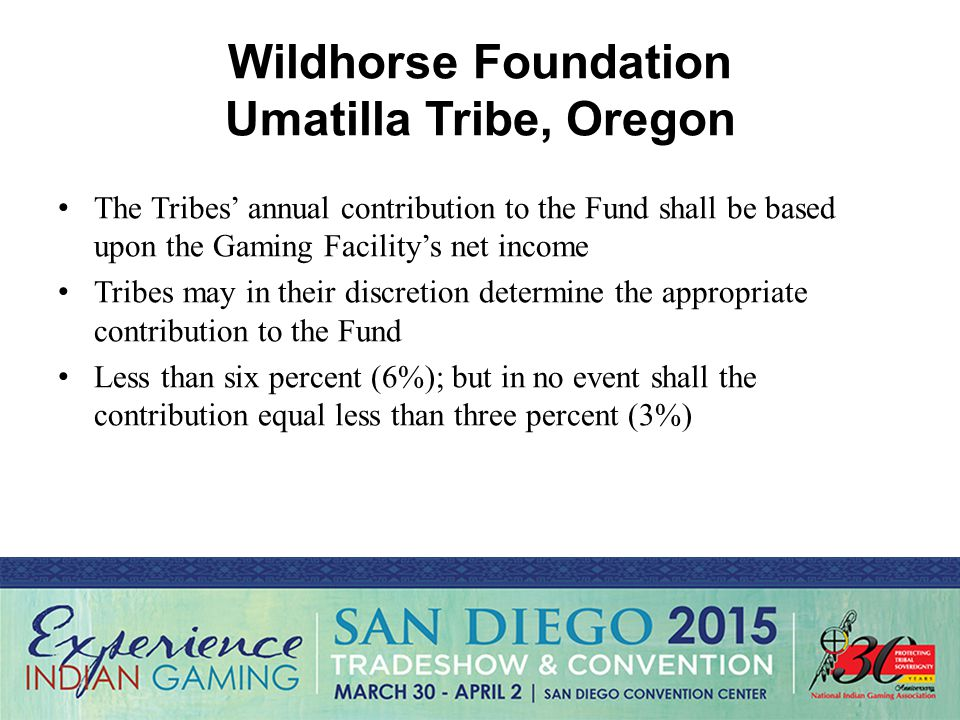 Wildhorse Foundation Umatilla Tribe, Oregon The Tribes' annual contribution to the Fund shall be based upon the Gaming Facility's net income Tribes may in their discretion determine the appropriate contribution to the Fund Less than six percent (6%); but in no event shall the contribution equal less than three percent (3%)