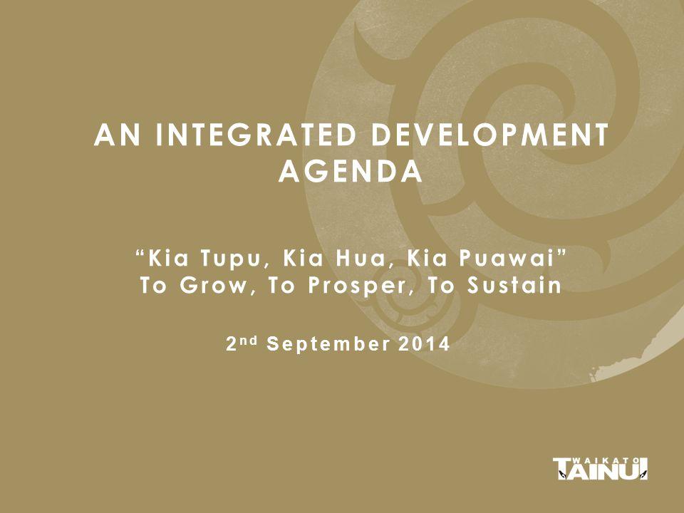 AN INTEGRATED DEVELOPMENT AGENDA Kia Tupu, Kia Hua, Kia Puawai To Grow, To Prosper, To Sustain 2 nd September 2014